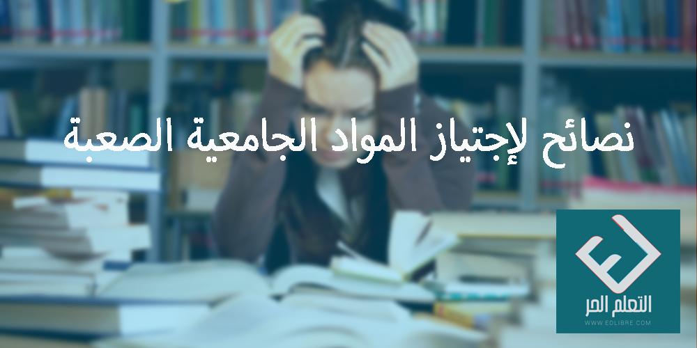 نصائح لإجتياز المواد الجامعية الصعبة